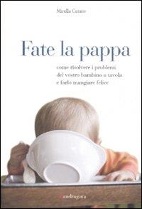 Fate la pappa : come risolvere i problemi del vostro bambino a tavola e farlo mangiare felice / Mirella Cerato ; prefazione di Maria Antonia Fusco