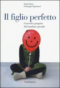 Il figlio perfetto : l'ossessivo progetto del bambino speciale / Paolo Sarti, Giuseppe Sparnacci