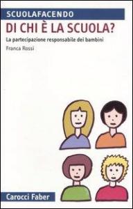 Di chi è la scuola? : la partecipazione responsabile dei bambini / Franca Rossi