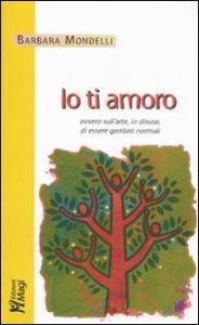 Io ti amoro : ovvero sull'arte, in disuso, di essere genitori normali / Barbara Mondelli