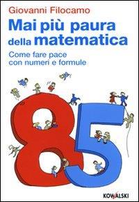 Mai più paura della matematica : come fare pace con numeri e formule / Giovanni Filocamo ; con una prefazione di Furio Honsell