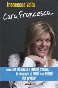 Cara Francesca... : dalla tata più amata e famosa d'Italia, le risposte ai dubbi e ai perchè dei genitori / Francesca Valla