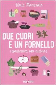 Due cuori e un fornello : (convivenza con cucina) / Ilaria Mazzarotta