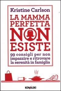 La mamma perfetta non esiste : 99 consigli per non impazzire e ritrovare la serenità in famiglia / Kristine Carlson ; traduzione di Edy Tassi