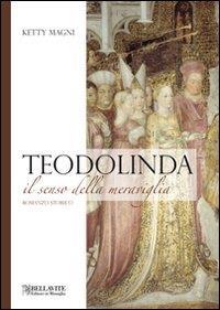 Teodolinda : il senso della meraviglia : romanzo storico / Ketty Magni