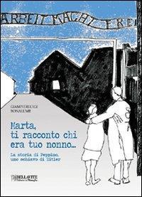Marta, ti racconto chi era tuo nonno... : la storia di Peppino, uno schiavo di Hitler / Giampierluigi Bonalume
