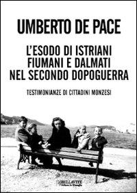 L'esodo di istriani, fiumani e dalmati nel secondo dopoguerra : testimonianze di cittadini monzesi / Umberto De Pace