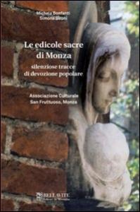 Le edicole sacre di Monza : silenziose tracce di devozione popolare / Michela Bonfanti, Simona Sironi