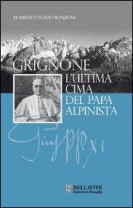 Grignone : l'ultima cima del papa alpinista / Domenico Flavio Ronzoni