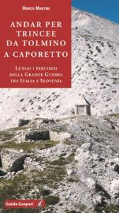Andar per trincee da Tolmino a Caporetto Lungo i percorsi della Grande Guerra tra Italia e Slovenia
