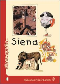Alla scoperta di Siena : guida alla città per i bambini / testi Mèsy Bartoli, Barbara Latini ; illustrazioni Monica Verdiani