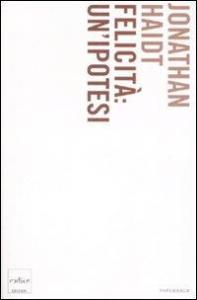 Felicità : un'ipotesi : verità moderne e saggezza antica / Jonathan Haidt ; traduzione di Paola Bonini