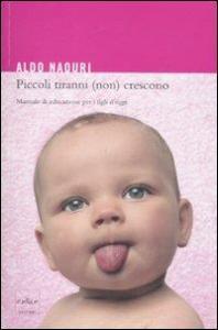 Piccoli tiranni (non) crescono : manuale di educazione per i figli d'oggi / Aldo Naouri ; traduzione di Teresa Caggiano e Annalisa Crea