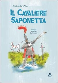 Il cavaliere saponetta / Kristien In-'t-Ven ; disegni di Mattias De Leeuw ; traduzione dal nederlandese di Laura Pignatti