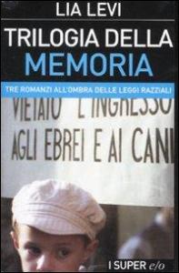 Trilogia della memoria : tre romanzi all'ombra delle leggi razziali / Lia Levi