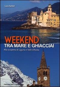 Weekend tra mare e ghiacciai : alla scoperta di Liguria e Valle d'Aosta / Luca Sartori