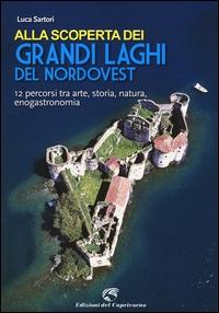 Alla scoperta dei grandi laghi del nord-ovest : 12 percorsi tra arte, storia, natura, enogastronomia / Luca Sartori
