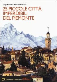 25 piccole città imperdibili del Piemonte / Luigi Avondo, Claudio Rolando