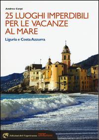 25 luoghi imperdibili per le vacanze al mare : Liguria e Costa Azzurra / Andrea Carpi