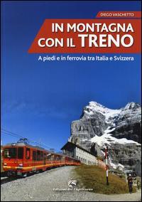In montagna con il treno : a piedi e in ferrovia tra Italia e Svizzera / Diego Vaschetto