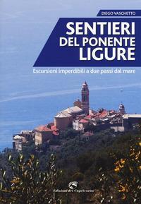 Sentieri del Ponente Ligure : escursioni imperdibili a due passi dal mare / Diego Vaschetto