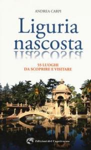 Liguria nascosta : 55 luoghi da scoprire e visitare / Andrea Carpi
