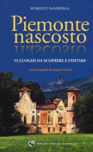Piemonte nascosto : 55 luoghi da scoprire e visitare / Roberto Bamberga ; con le fotografie di Augusto Bertini