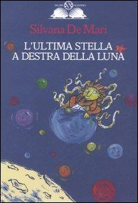 L'ultima stella a destra della luna / Silvana De Mari : illustrazioni di Silvia Vignale