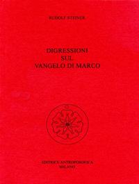 Digressioni sul Vangelo di Marco : tredici conferenze tenute a Berlino, Monaco, Hannover e Coblenza dal 17 ottobre 1910 al 10 giugno 1911, e risposte a domande del 18 dicembre 1910 / Rudolf Steiner