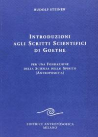 Introduzioni agli scritti scientifici di Goethe : per una fondazione della scienza dello spirito (antroposofia) / Rudolf Steiner