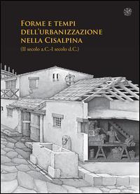 Forme e tempi dell'urbanizzazione nella Cisalpina: 2. secolo a.C.-1. secolo d.C.