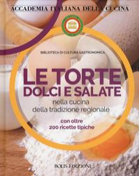 Le torte dolci e salate nella cucina della tradizione regionale con oltre 200 ricette tipiche