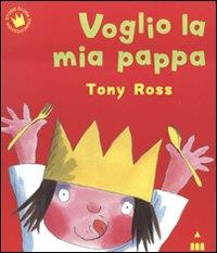 Voglio la mia pappa / Tony Ross ; [traduzione di Marinella Barigazzi]