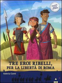 Tre eroi ribelli, per la libertà di Roma / Valeria Conti ; illustrato da Fabiano Fiorin