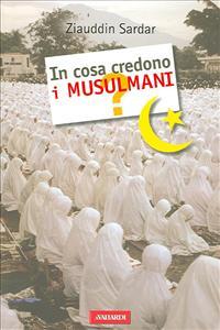 In cosa credono i musulmani? / Ziauddin Sardar