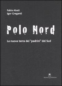 Polo nord : la nuova terra dei padrini del sud / Fabio Abati, Igor Greganti