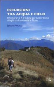 Escursioni tra acqua e cielo : 50 itinerari e 4 trekking per tutti intorno ai laghi tra Lombardia e Ticino / Sergio Papucci