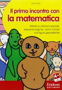 Il primo incontro con la matematica [Risorsa elettronica] : attività su relazioni spaziali, sequenze logiche, i primi numeri e le figure geometriche / Uliva Foà