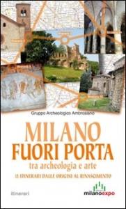 Milano fuori porta : tra archeologia e arte : 13 itinerari dalle origini al Rinascimento / [ricerca e stesura e testi di Manuela Mentasti ... et al.]