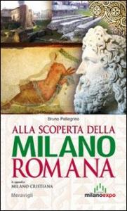 Alla scoperta della Milano romana / Bruno Pellegrino