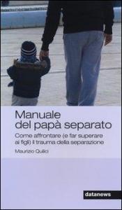 Manuale del papà separato : come affrontare (e far superare ai figli) il trauma della separazione / Maurizio Quilici
