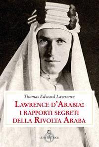 Lawrence d'Arabia: i rapporti segreti della rivolta araba