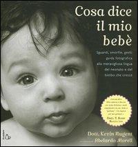 Cosa dice il mio bebè : sguardi, smorfie, gesti : guida fotografica alla meravigliosa lingua del neonato e del bimbo che cresce / Dott. Kevin Nugent ; fotografie di Abelardo Morell