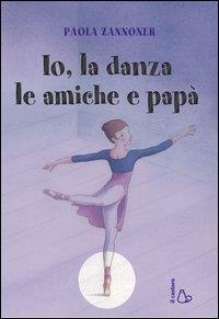 Io, la danza, le amiche e papà / Paola Zannoner