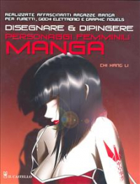 Disegnare e dipingere personaggi femminili manga : realizzate affascinanti ragazze manga per fumetti, giochi elettronici e graphic novels / Chi Hang Li ; con il contributo di Janet Benn