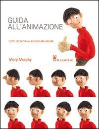 Guida all'animazione : tutto ciò di cui hai bisogno per iniziare / Mary Murphy