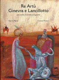 Re Artù Ginevra e Lancillotto : una storia d'amore e di guerre / testo di Beatrice Masini ; illustrazioni di Octavia Monaco