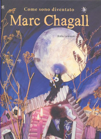 Come sono diventato Marc Chagall : testo liberamente ispirato da La mia vita, di Marc Chagall / testo e illustrazioni di Bimba Landmann