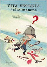 Vita segreta delle mamme / testo di Beatrice Masini ; illustrato da Alina Marais