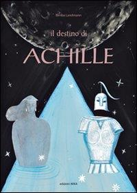 Il destino di Achille : testo ispirato all'Iliade di Omero, alle antiche leggende della Grecia e alla mia fantasia / testo e illustrazioni di Bimba Landmann